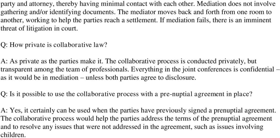 Q: How private is collaborative law? A: As private as the parties make it. The collaborative process is conducted privately, but transparent among the team of professionals.