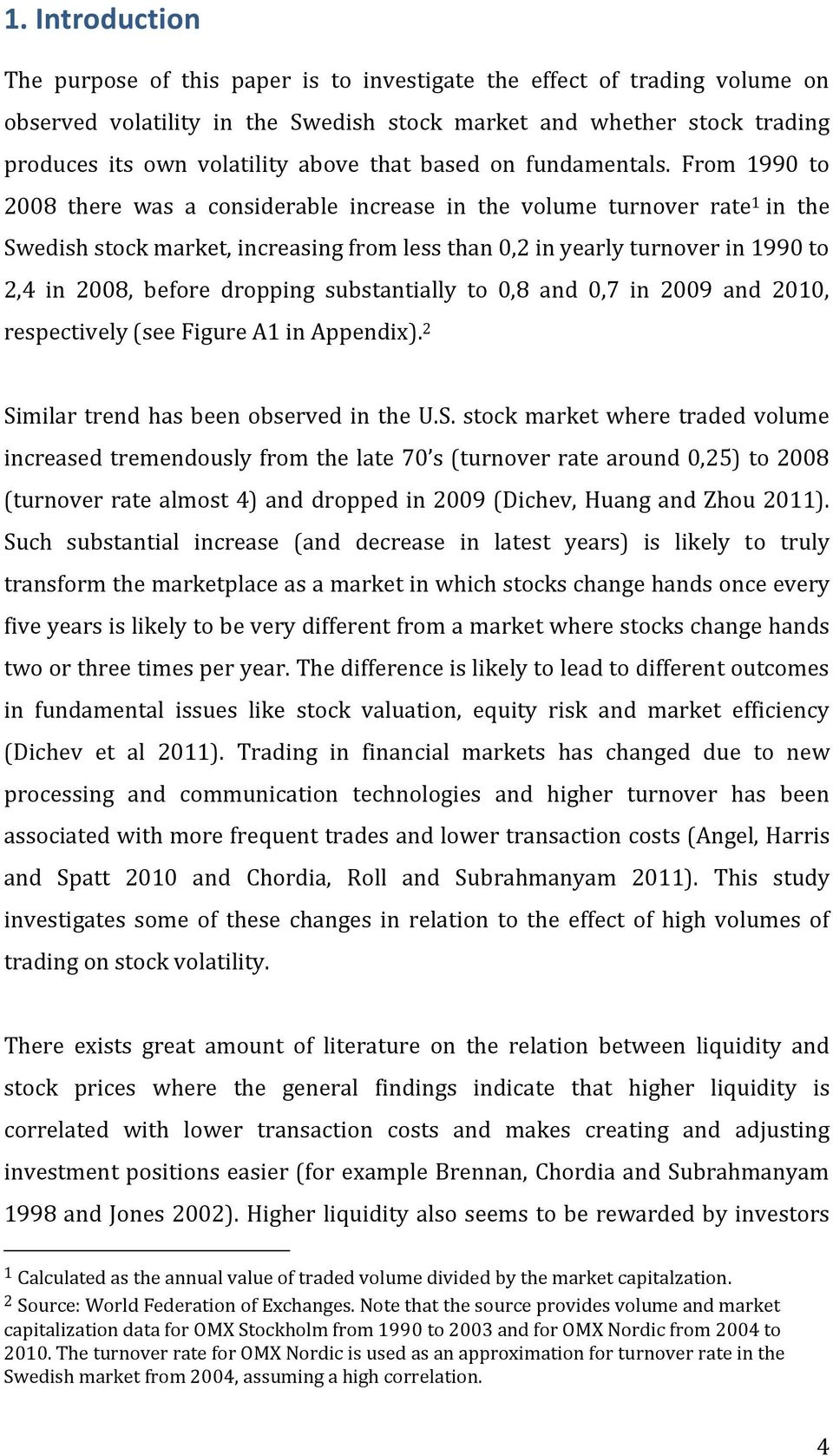 From 1990 to 2008 there was a considerable increase in the volume turnover rate 1 in the Swedish stock market, increasing from less than 0,2 in yearly turnover in 1990 to 2,4 in 2008, before dropping