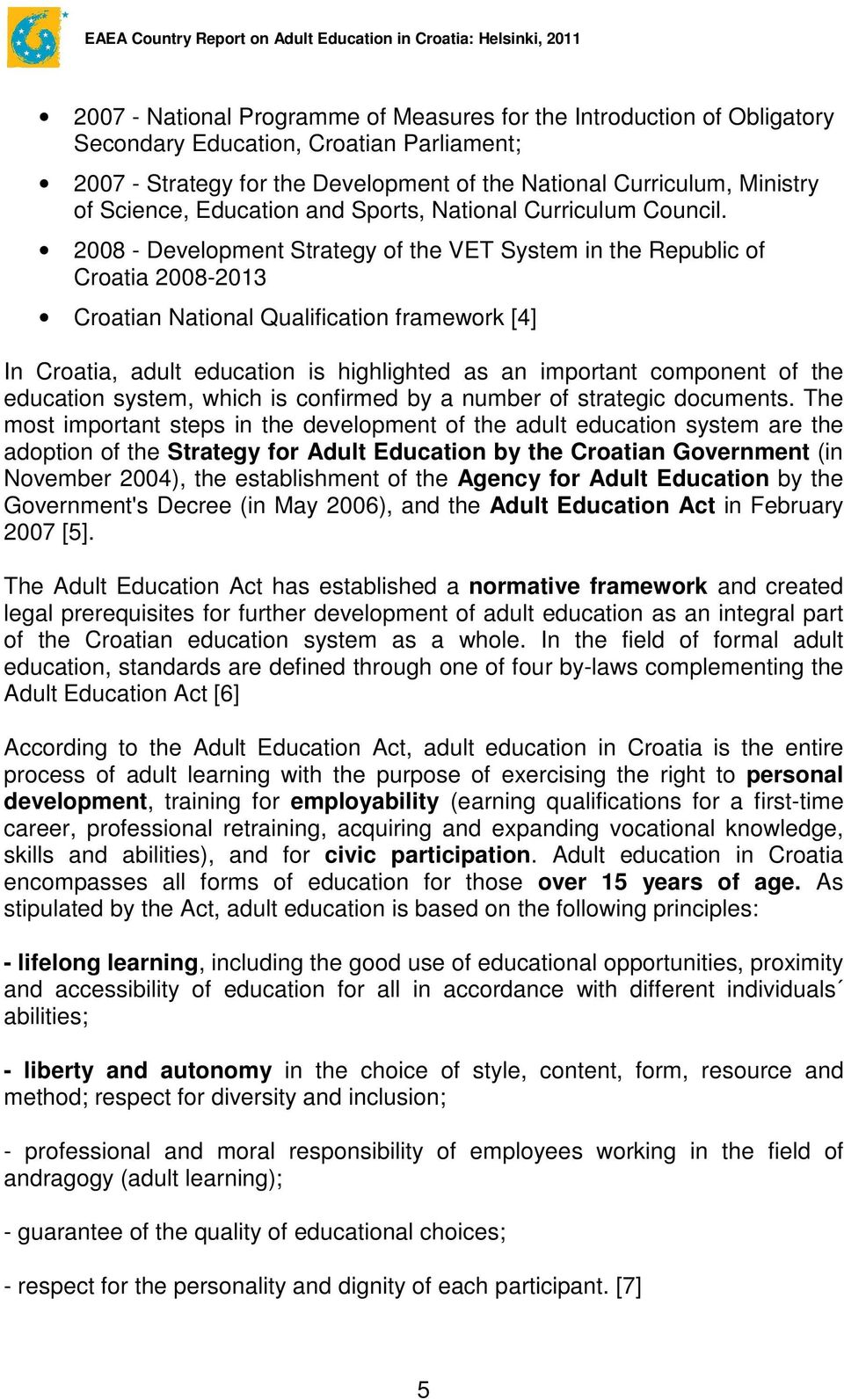 2008 - Development Strategy of the VET System in the Republic of Croatia 2008-2013 Croatian National Qualification framework [4] In Croatia, adult education is highlighted as an important component
