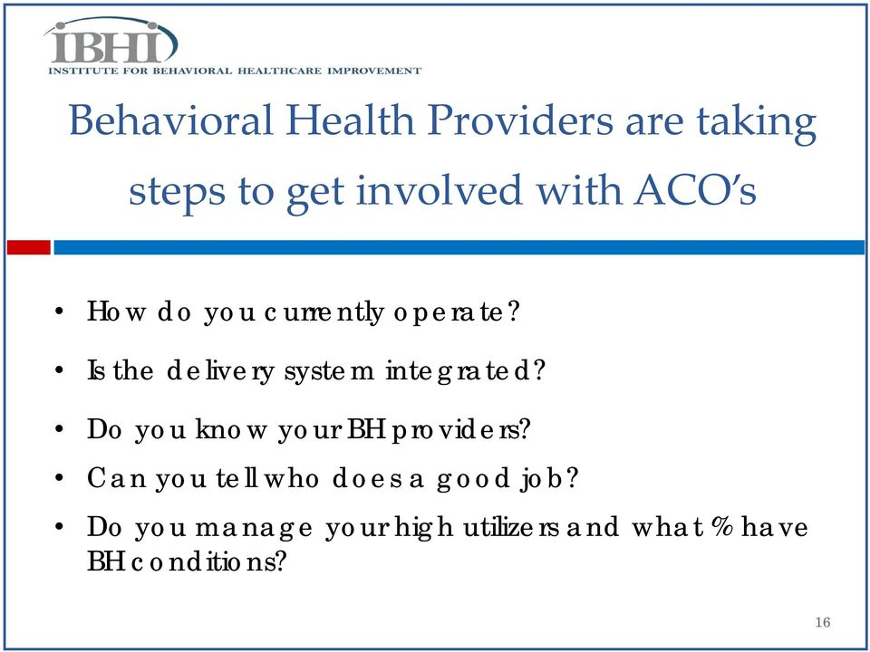 Is the delivery system integrated? Do you know your BH providers?