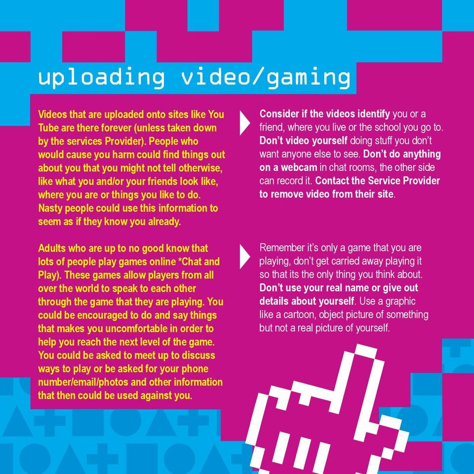 Nasty people could use this information to seem as if they know you already. Adults who are up to no good know that lots of people play games online *Chat and Play).