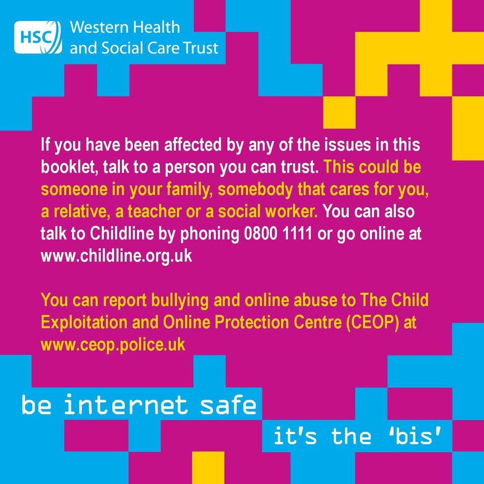 worker. You can also talk to Childline by phoning 0800 1111 or go online at www.childline.org.