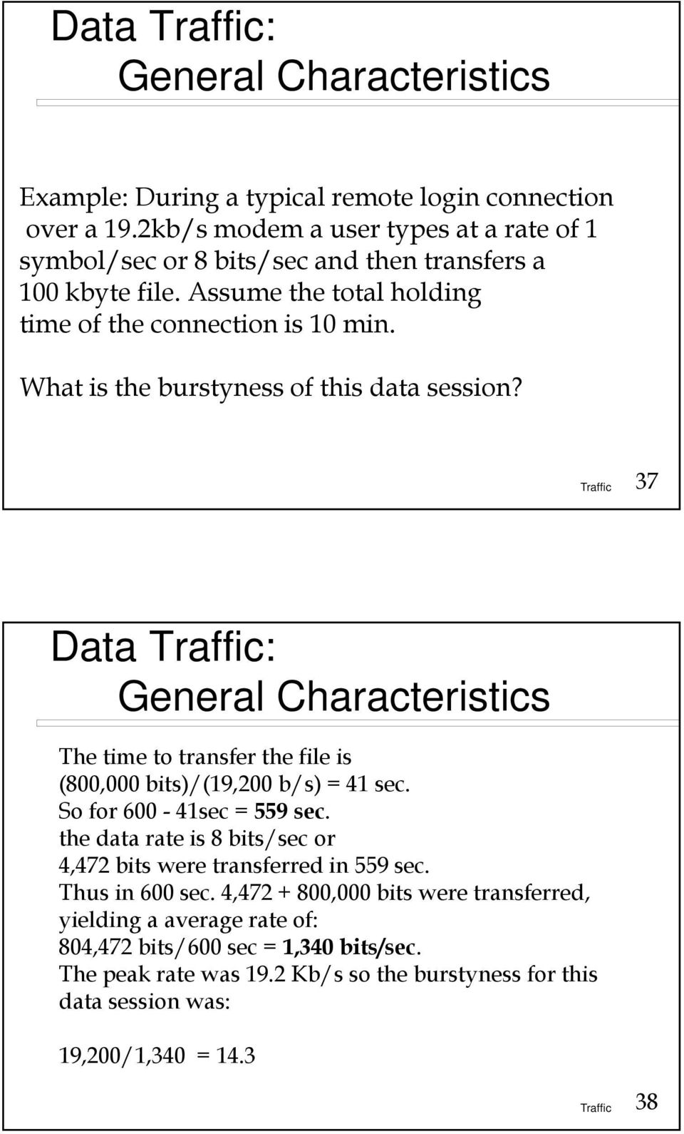 What is the burstyness of this data session? 37 Data : General Characteristics The time to transfer the file is (800,000 bits)/(19,200 b/s) = 41 sec. So for 600-41sec = 559 sec.