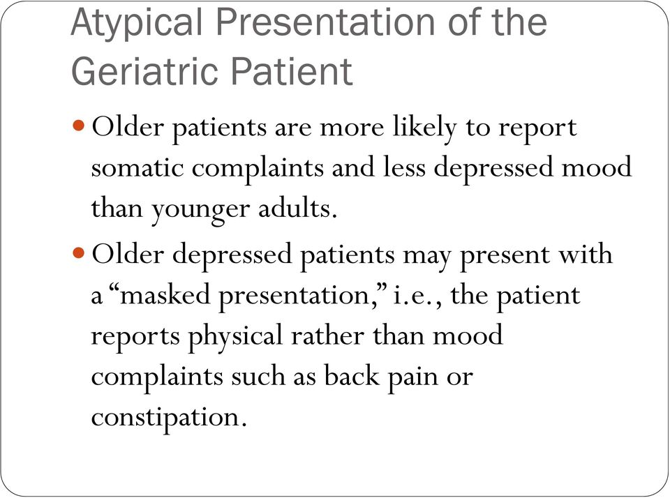 Older depressed patients may present with a masked presentation, i.e., the