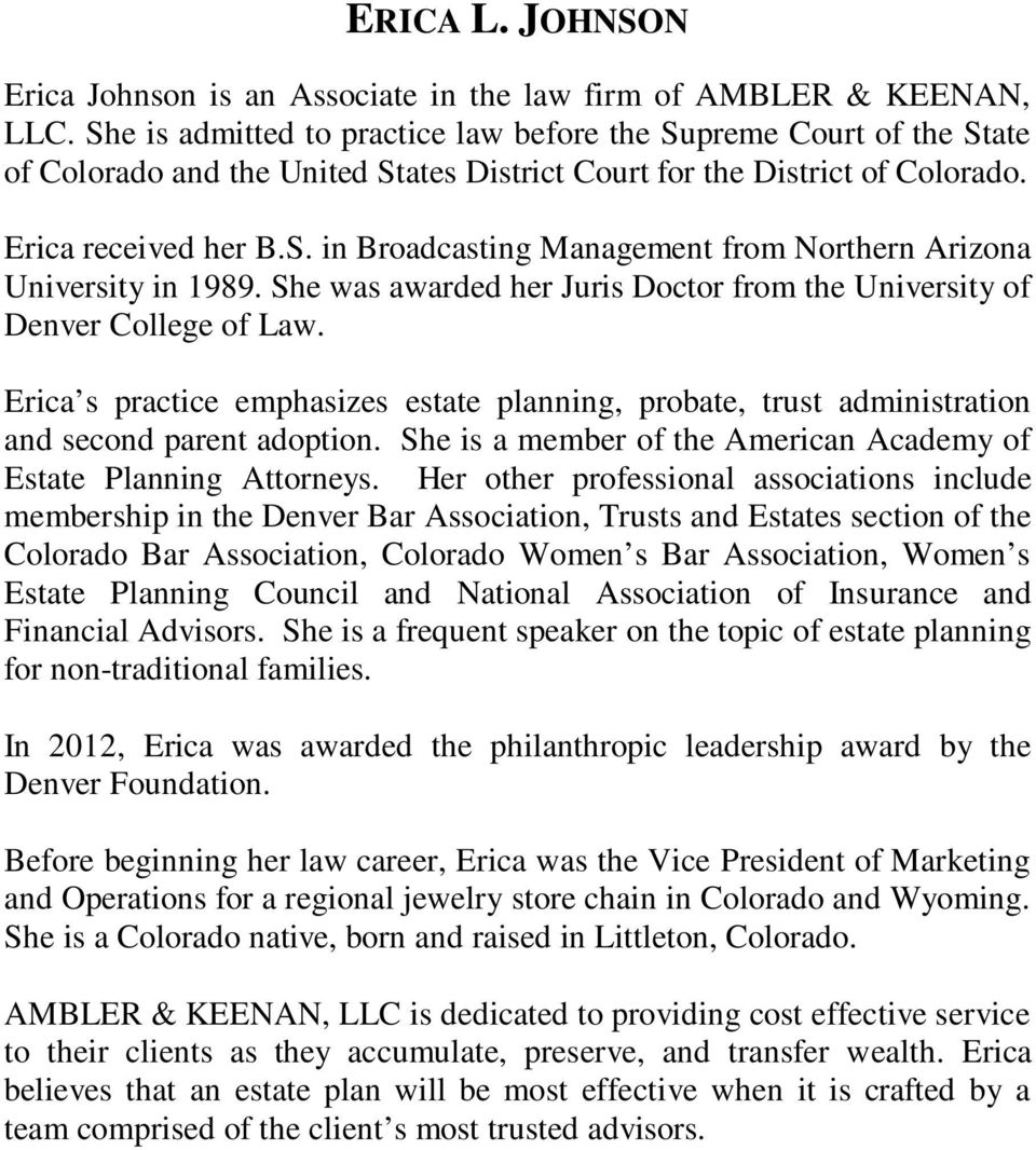 She was awarded her Juris Doctor from the University of Denver College of Law. Erica s practice emphasizes estate planning, probate, trust administration and second parent adoption.