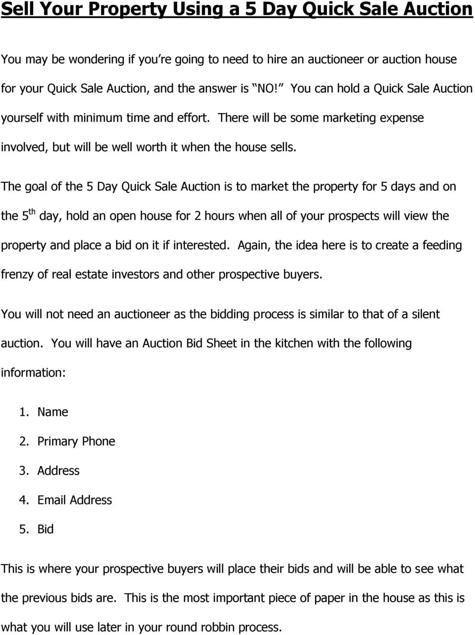 The goal of the 5 Day Quick Sale Auction is to market the property for 5 days and on the 5 th day, hold an open house for 2 hours when all of your prospects will view the property and place a bid on