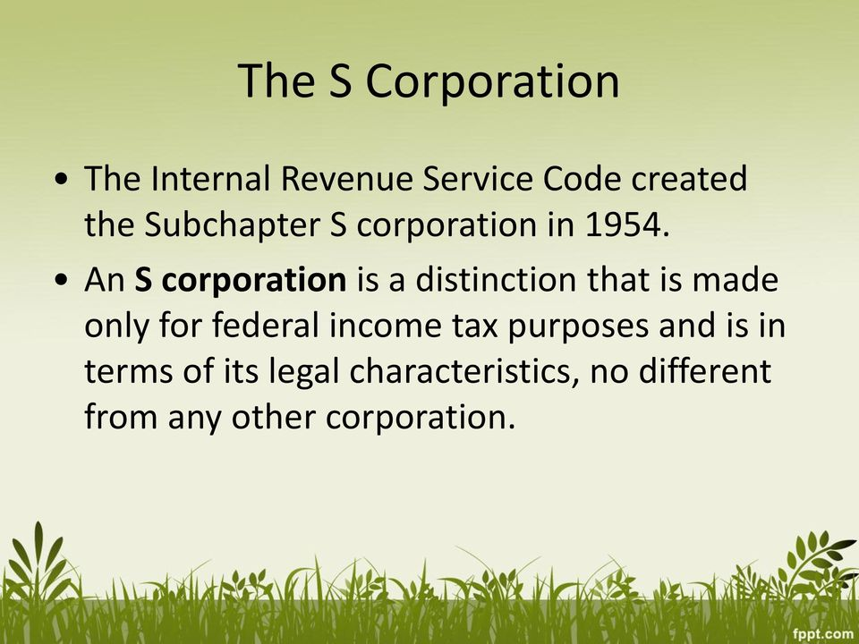 An S corporation is a distinction that is made only for federal
