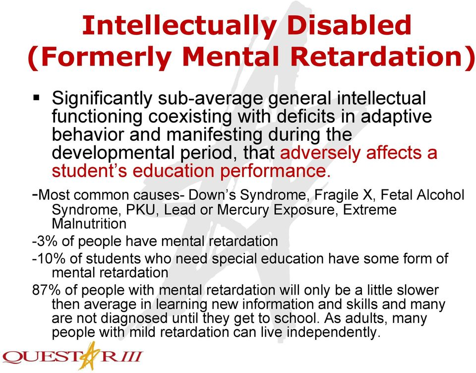 -Most common causes- Down s Syndrome, Fragile X, Fetal Alcohol Syndrome, PKU, Lead or Mercury Exposure, Extreme Malnutrition -3% of people have mental retardation -10% of students who