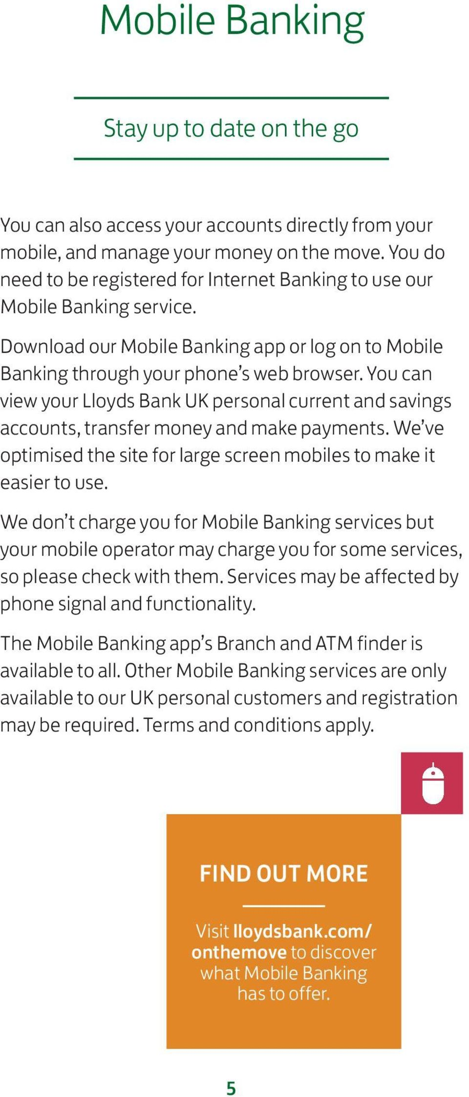 You can view your Lloyds Bank UK personal current and savings accounts, transfer money and make payments. We ve optimised the site for large screen mobiles to make it easier to use.