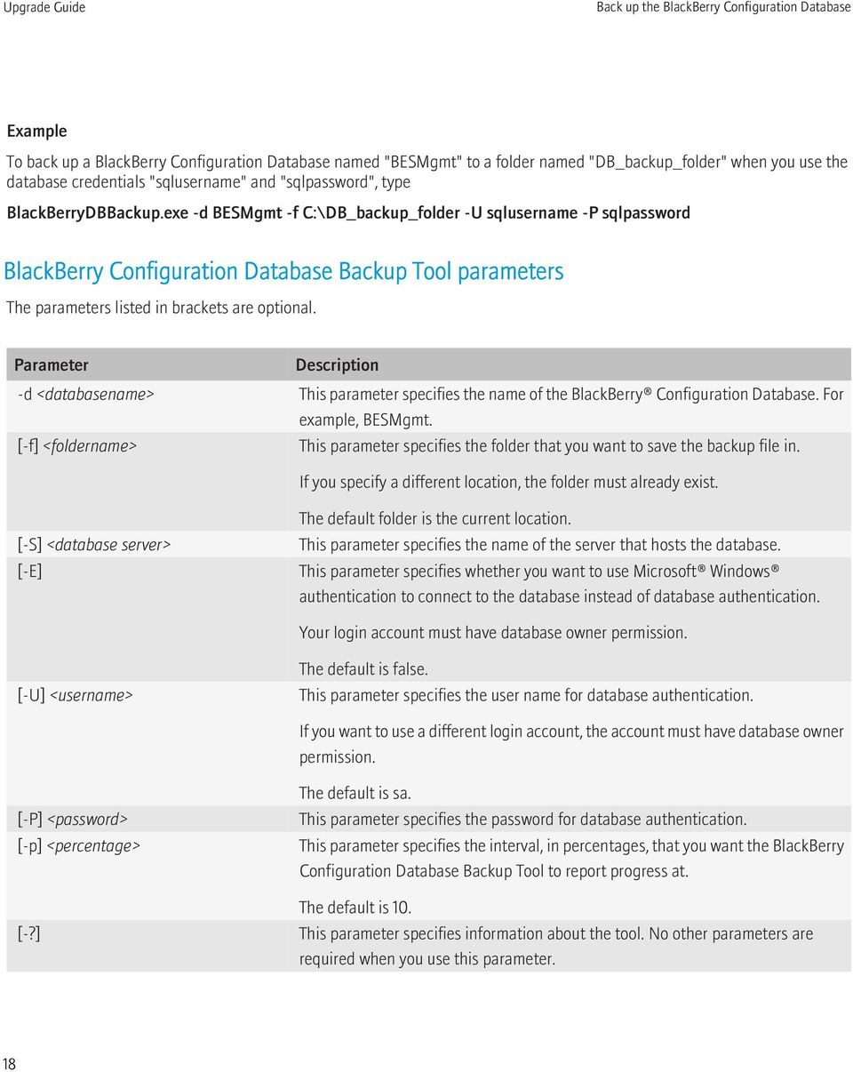 exe -d BESMgmt -f C:\DB_backup_folder -U sqlusername -P sqlpassword BlackBerry Configuration Database Backup Tool parameters The parameters listed in brackets are optional.