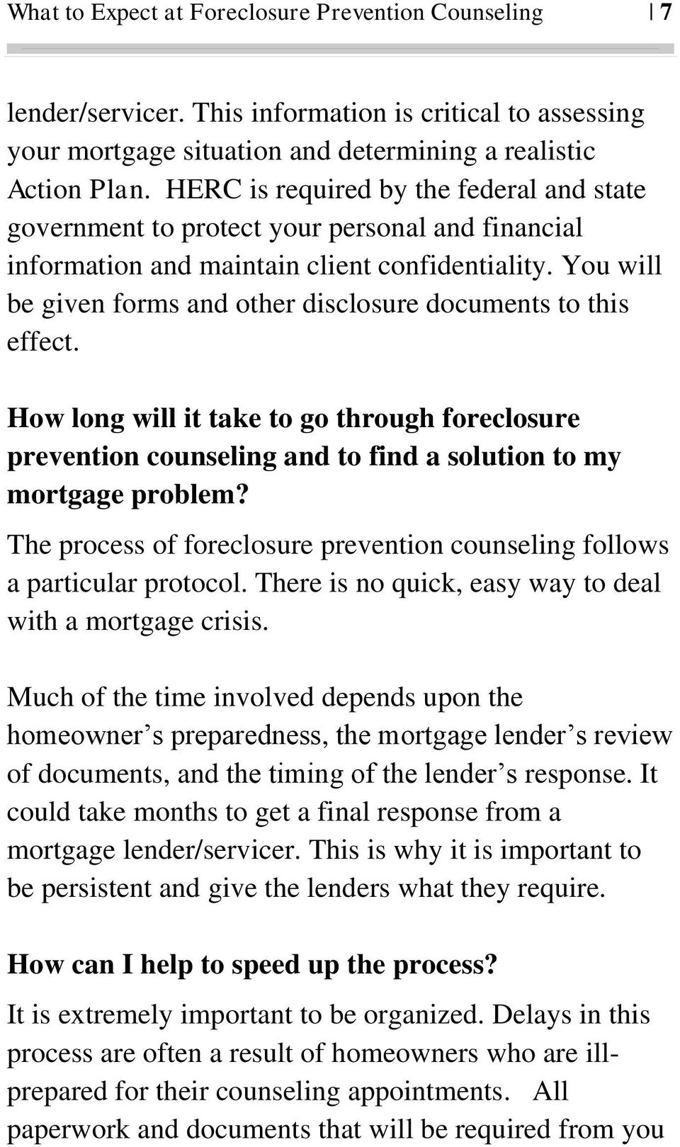 You will be given forms and other disclosure documents to this effect. How long will it take to go through foreclosure prevention counseling and to find a solution to my mortgage problem?