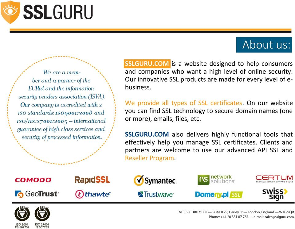 On our website you can find SSL technology to secure domain names (one or more), emails, files, etc. SSLGURU.