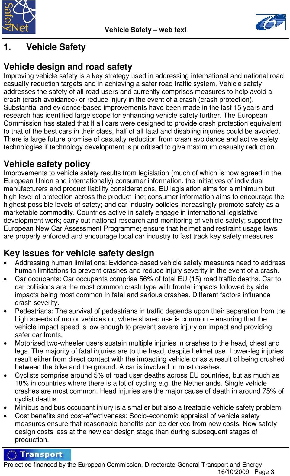Vehicle safety addresses the safety of all road users and currently comprises measures to help avoid a crash (crash avoidance) or reduce injury in the event of a crash (crash protection).