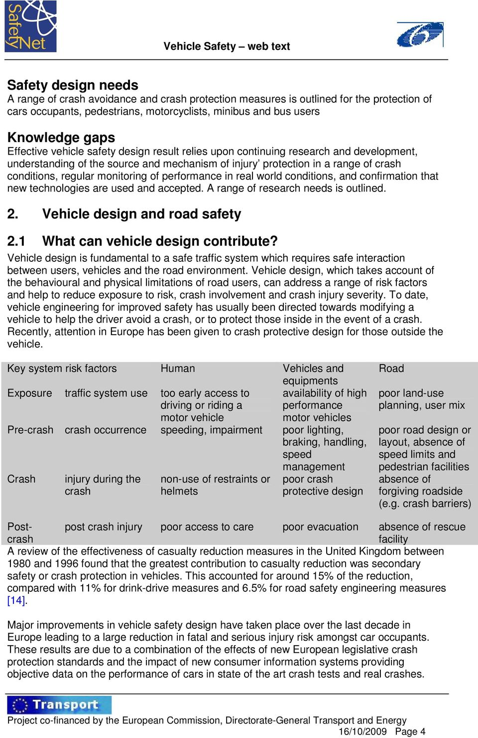 monitoring of performance in real world conditions, and confirmation that new technologies are used and accepted. A range of research needs is outlined. 2. Vehicle design and road safety 2.