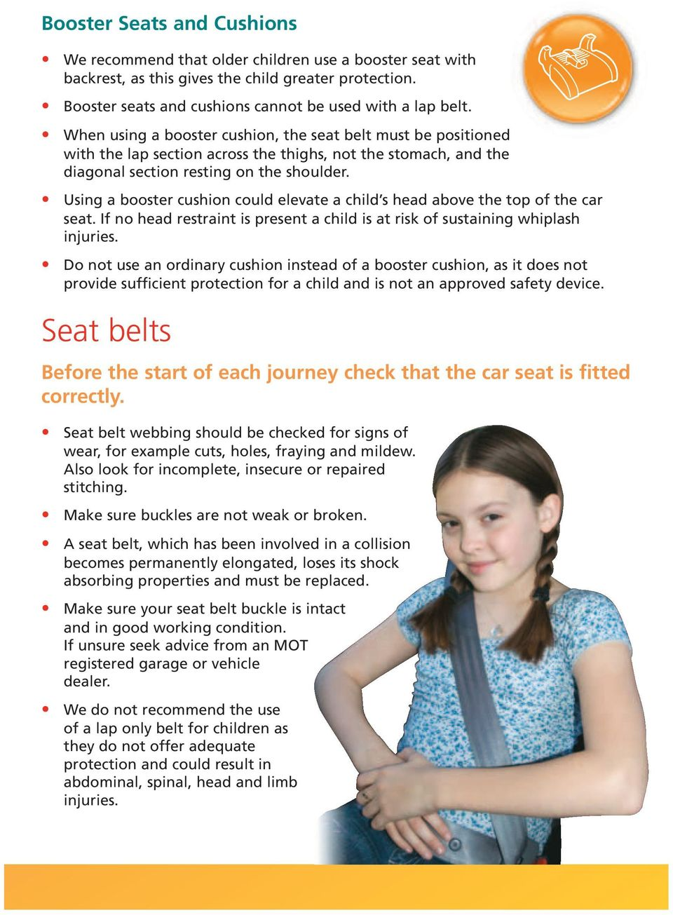 Using a booster cushion could elevate a child s head above the top of the car seat. If no head restraint is present a child is at risk of sustaining whiplash injuries.
