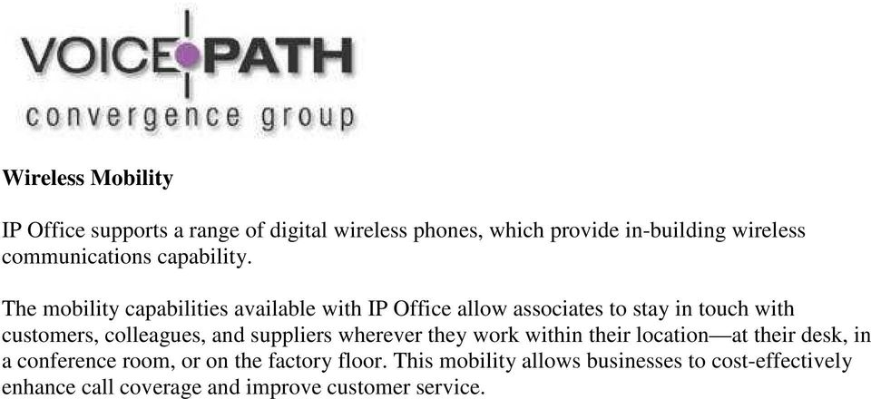 The mobility capabilities available with IP Office allow associates to stay in touch with customers, colleagues, and