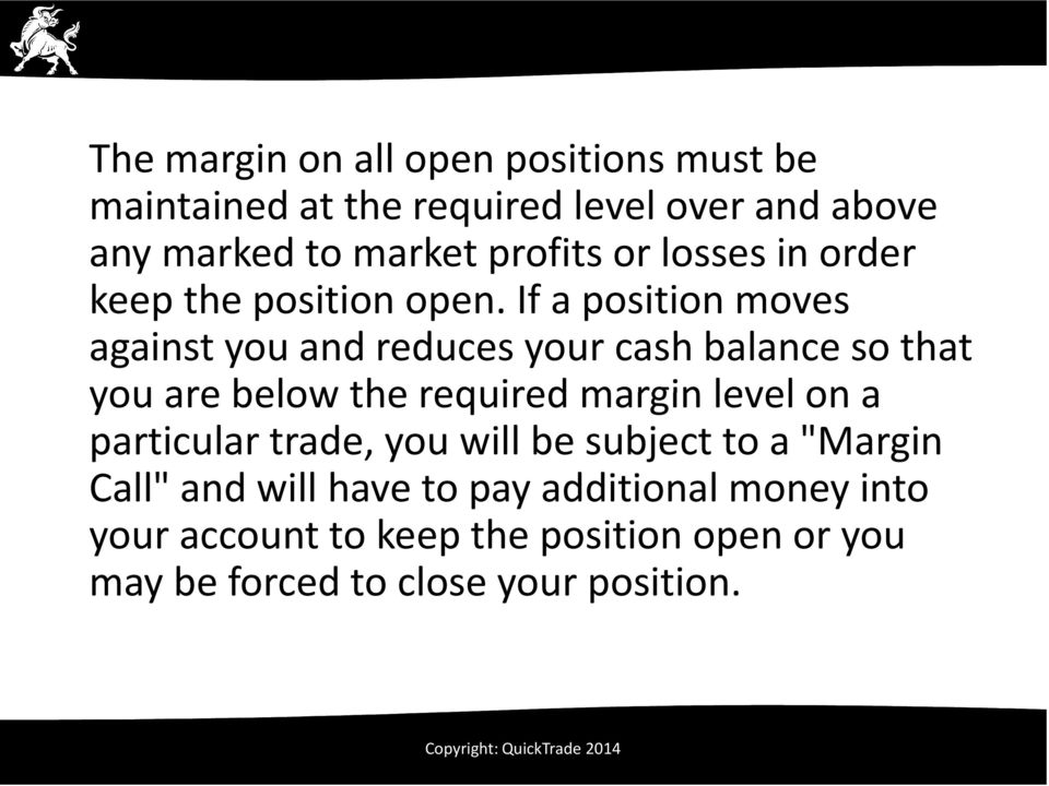 If a position moves against you and reduces your cash balance so that you are below the required margin level on a
