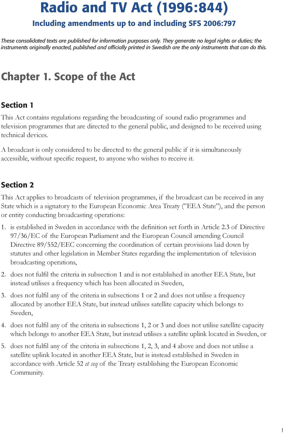 Scope of the Act Section 1 This Act contains regulations regarding the broadcasting of sound radio programmes and television programmes that are directed to the general public, and designed to be