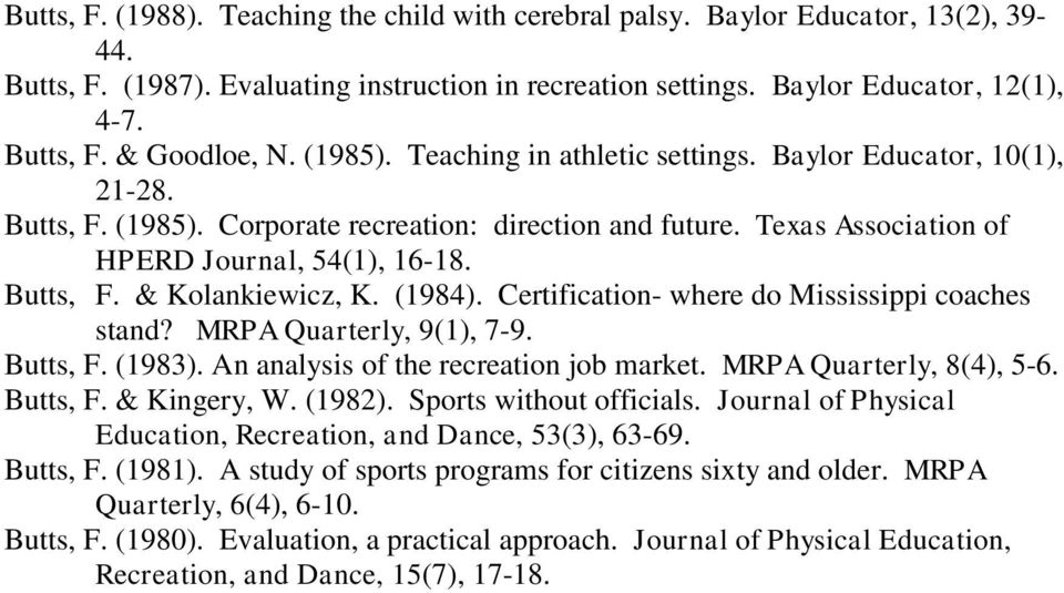 (1984). Certification- where do Mississippi coaches stand? MRPA Quarterly, 9(1), 7-9. Butts, F. (1983). An analysis of the recreation job market. MRPA Quarterly, 8(4), 5-6. Butts, F. & Kingery, W.