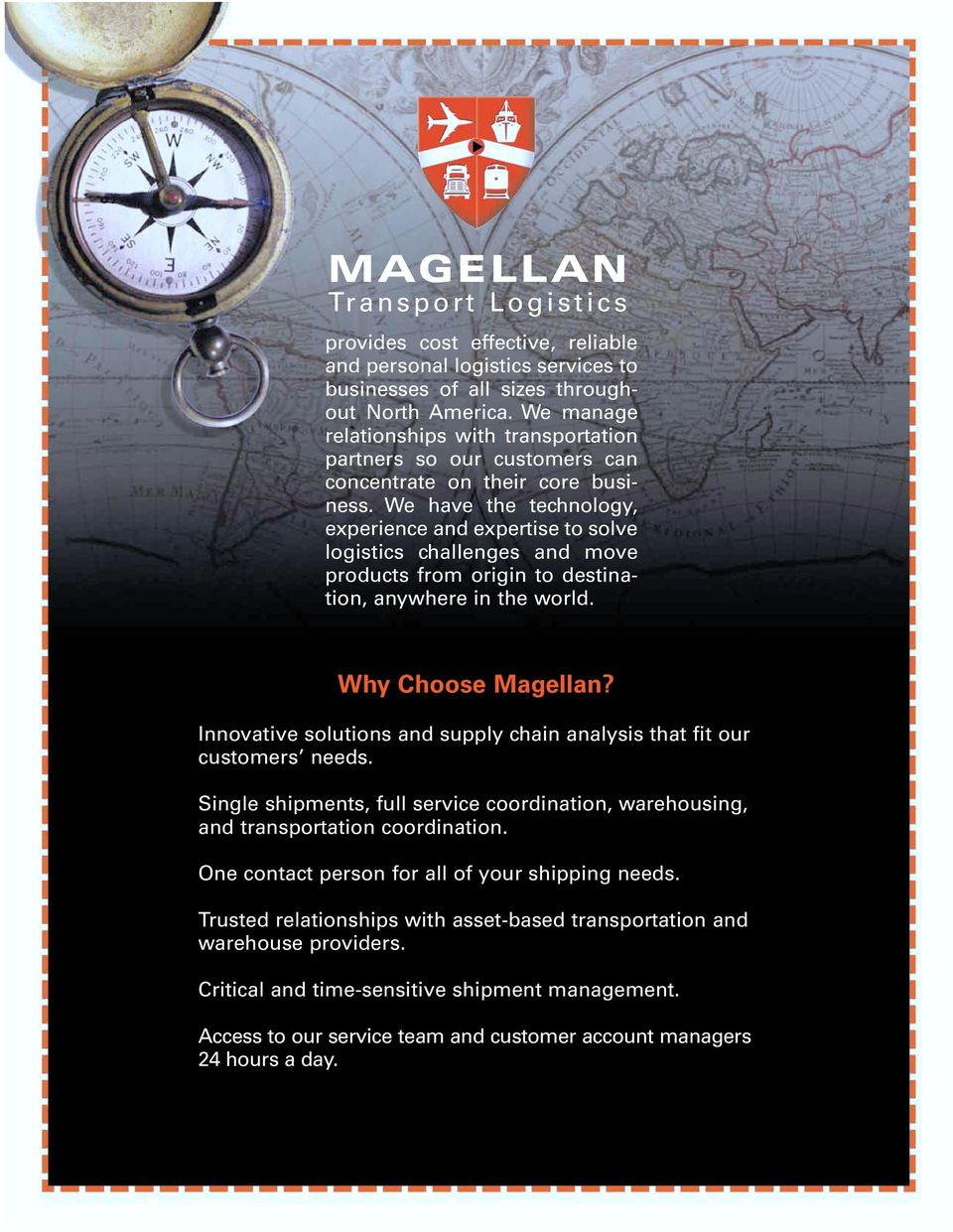 We have the technology, experience and expertise to solve logistics challenges and move products from origin to destination, anywhere in the world. Why Choose Magellan?