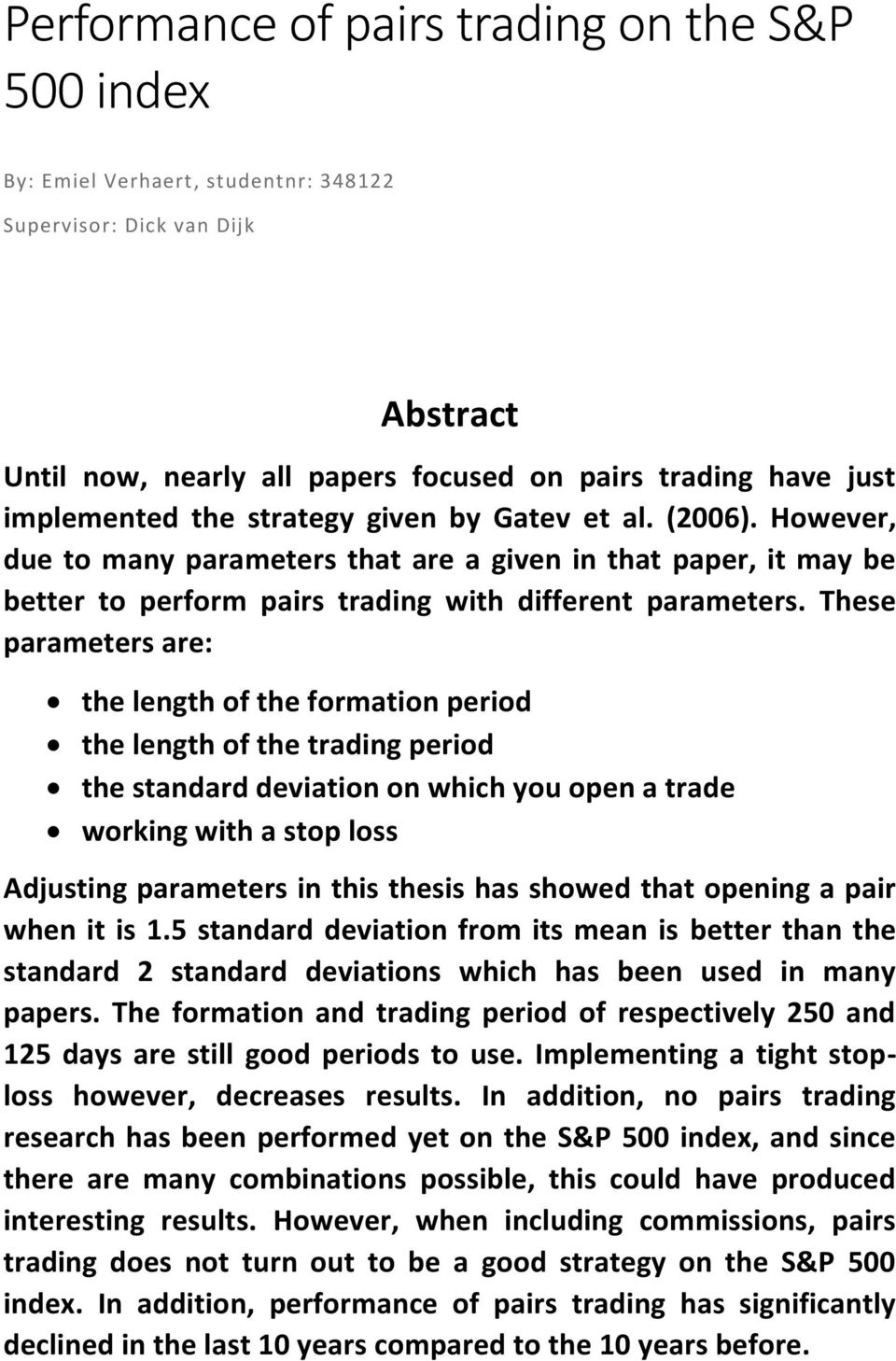 These parameters are: the length of the formation period the length of the trading period the standard deviation on which you open a trade working with a stop loss Adjusting parameters in this thesis