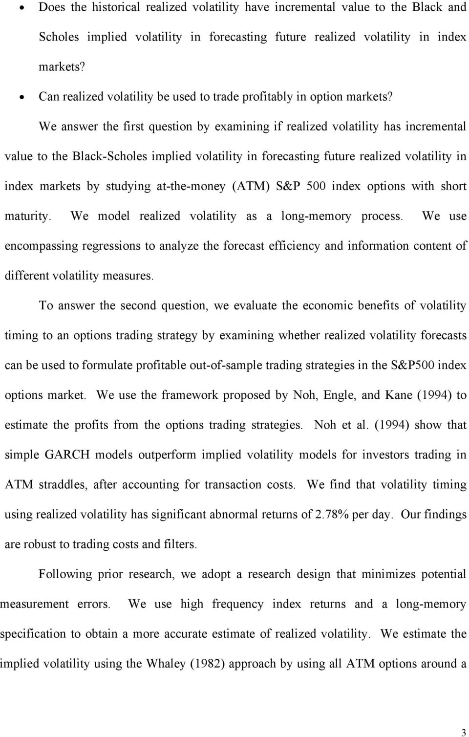 We answer the first question by examining if realized volatility has incremental value to the Black-Scholes implied volatility in forecasting future realized volatility in index markets by studying