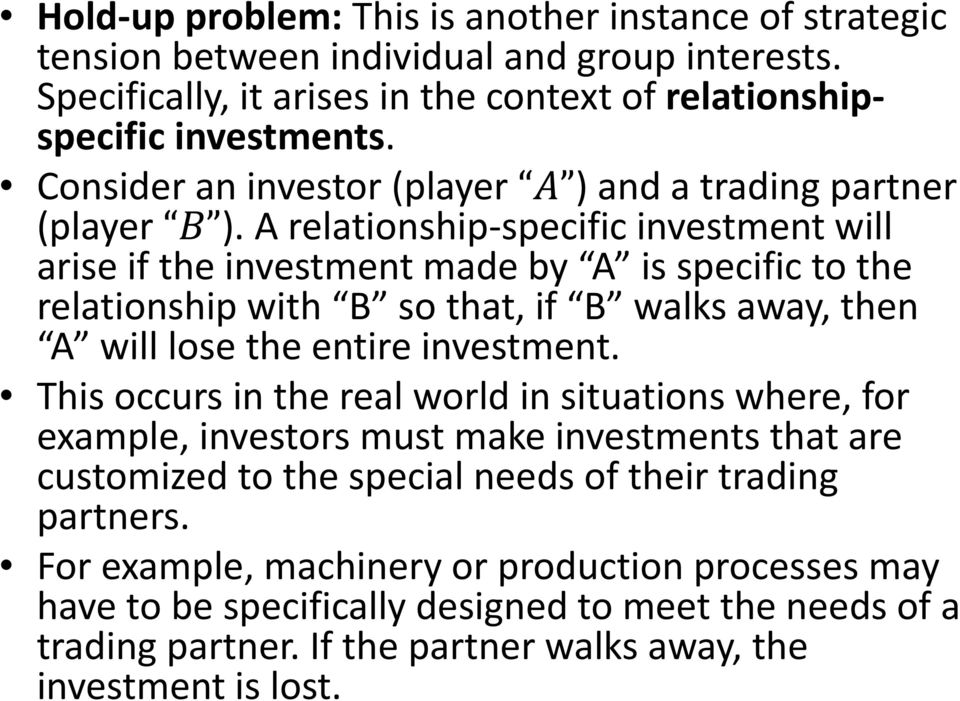 A relationship specific investment will arise if the investment made by A is specific to the relationship with B so that, if B walks away, then A will lose the entire investment.