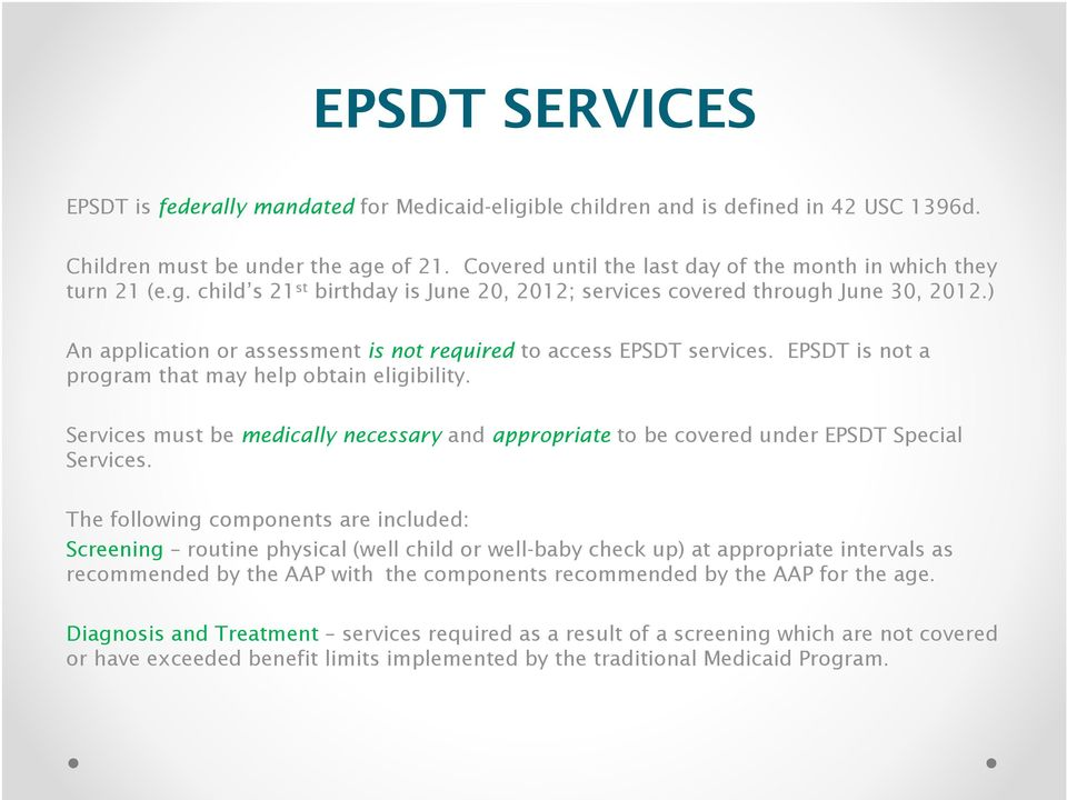 ) An application or assessment is not required to access EPSDT services. EPSDT is not a program that may help obtain eligibility.