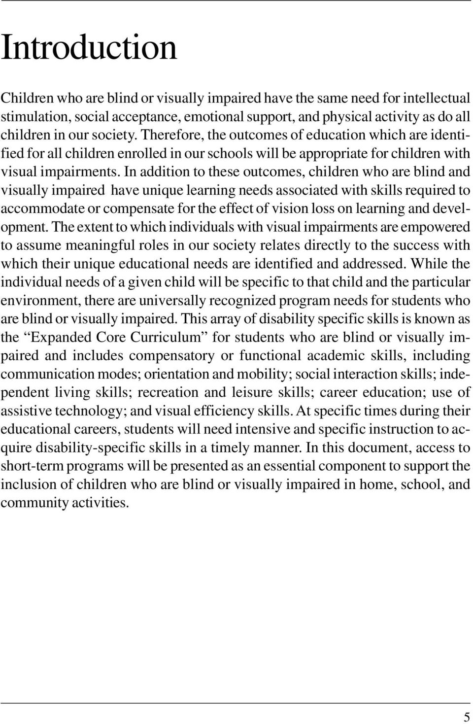 In addition to these outcomes, children who are blind and visually impaired have unique learning needs associated with skills required to accommodate or compensate for the effect of vision loss on