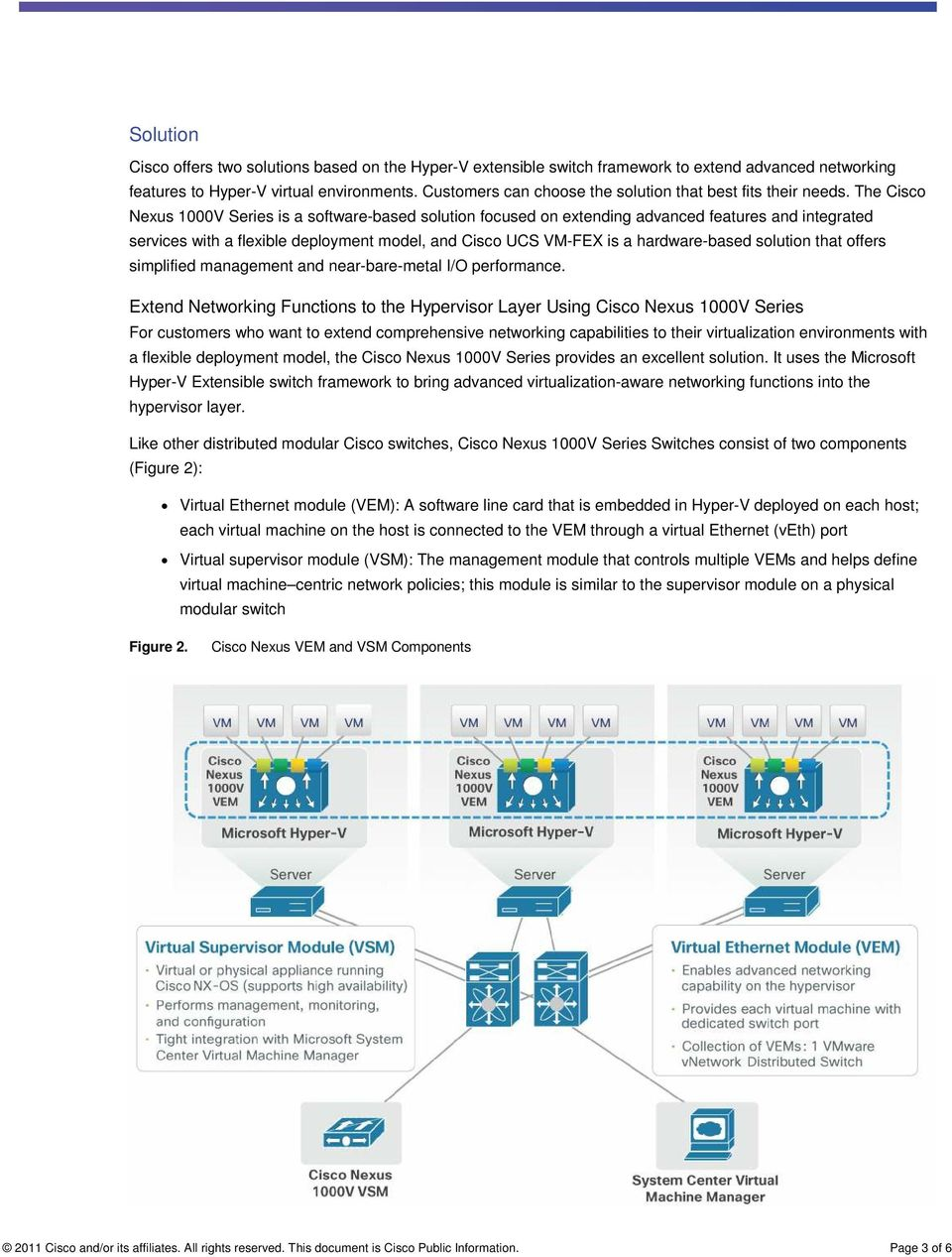 The Cisco Nexus 1000V Series is a software-based solution focused on extending advanced features and integrated services with a flexible deployment model, and Cisco UCS VM-FEX is a hardware-based