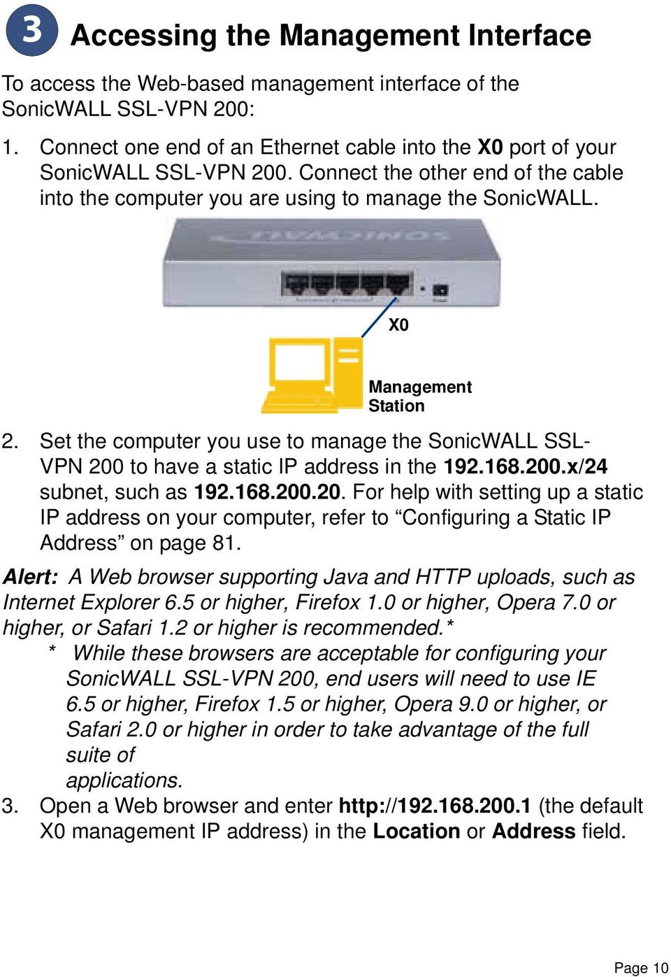 Set the computer you use to manage the SonicWALL SSL- VPN 200 to have a static IP address in the 192.168.200.x/24 subnet, such as 192.168.200.20. For help with setting up a static IP address on your computer, refer to Configuring a Static IP Address on page 81.