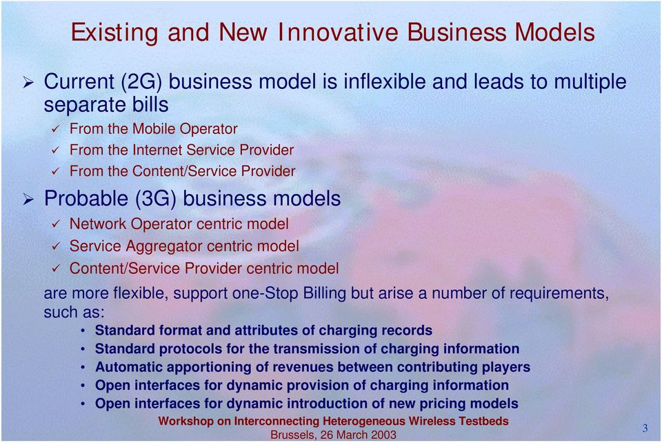 "Probable (3G) business models "" Network Operator centric model "" Service Aggregator centric model "" Content/Service Provider centric model are more flexible, support one-stop Billing but"