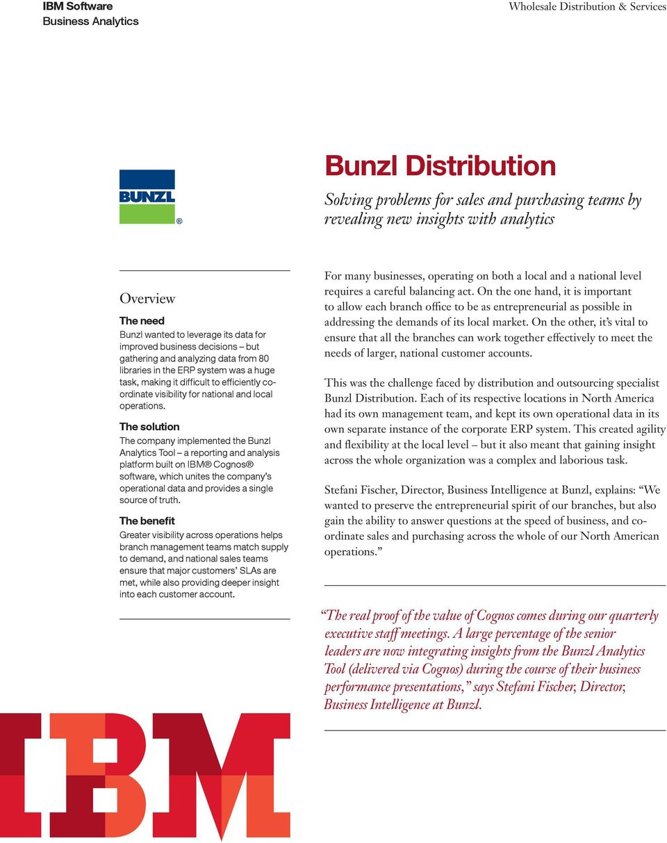The solution The company implemented the Bunzl Analytics Tool a reporting and analysis platform built on IBM Cognos software, which unites the company s operational data and provides a single source