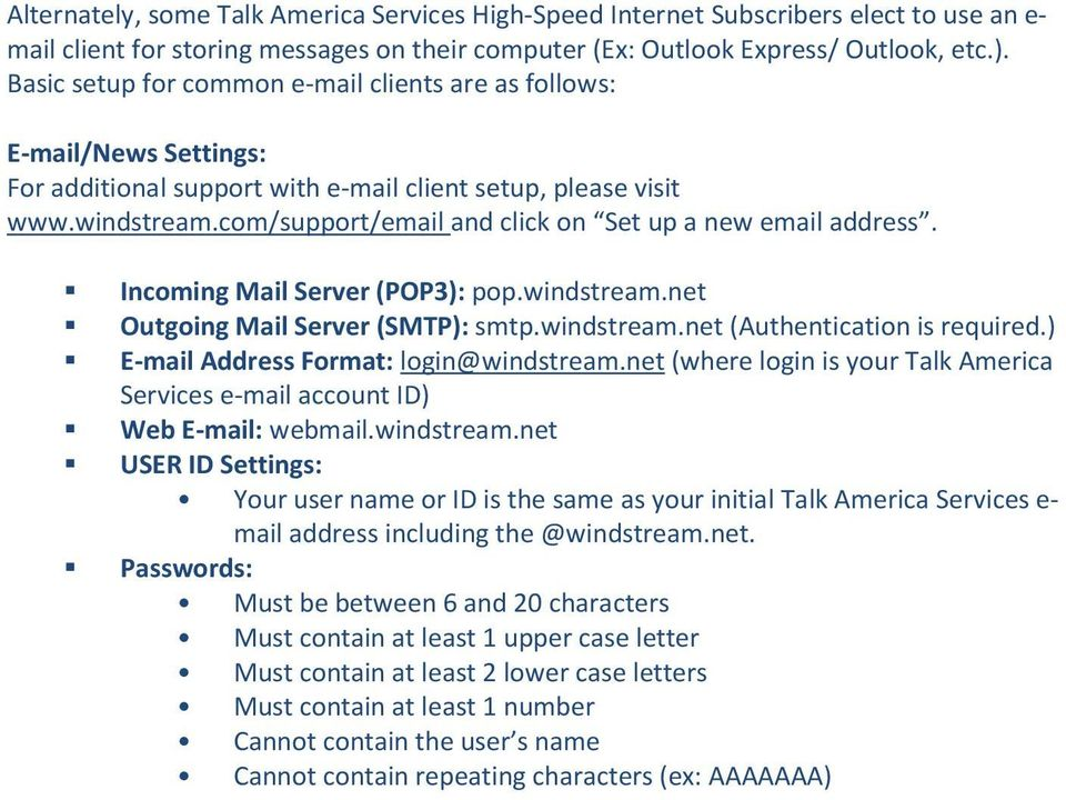 com/support/email and click on Set up a new email address. Incoming Mail Server (POP3): pop.windstream.net Outgoing Mail Server (SMTP): smtp.windstream.net (Authentication is required.