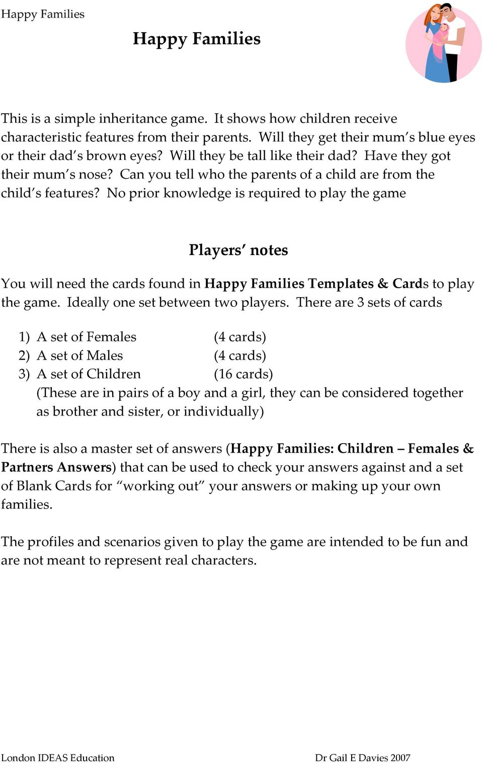 No prior knowledge is required to play the game Players notes You will need the cards found in Happy Families Templates & Cards to play the game. Ideally one set between two players.