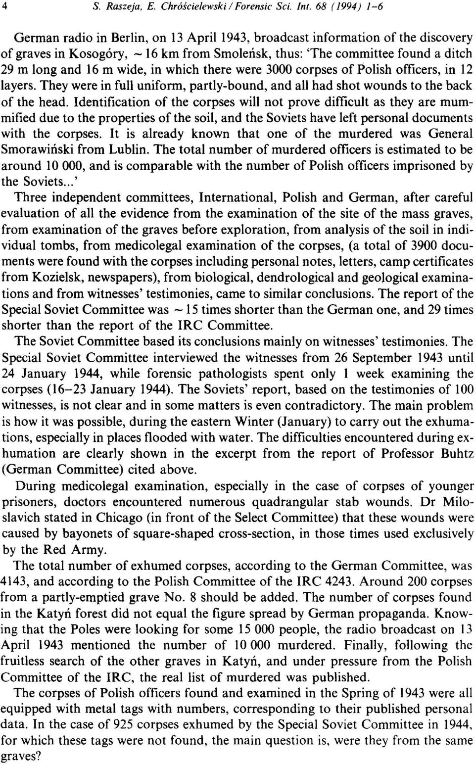 in which there were 3000 corpses of Polish officers, in 12 layers. They were in full uniform, partly-bound, and all had shot wounds to the back of the head.