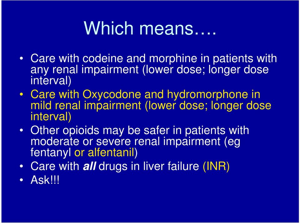 dose interval) Care with Oxycodone and hydromorphone in mild renal impairment (lower dose;