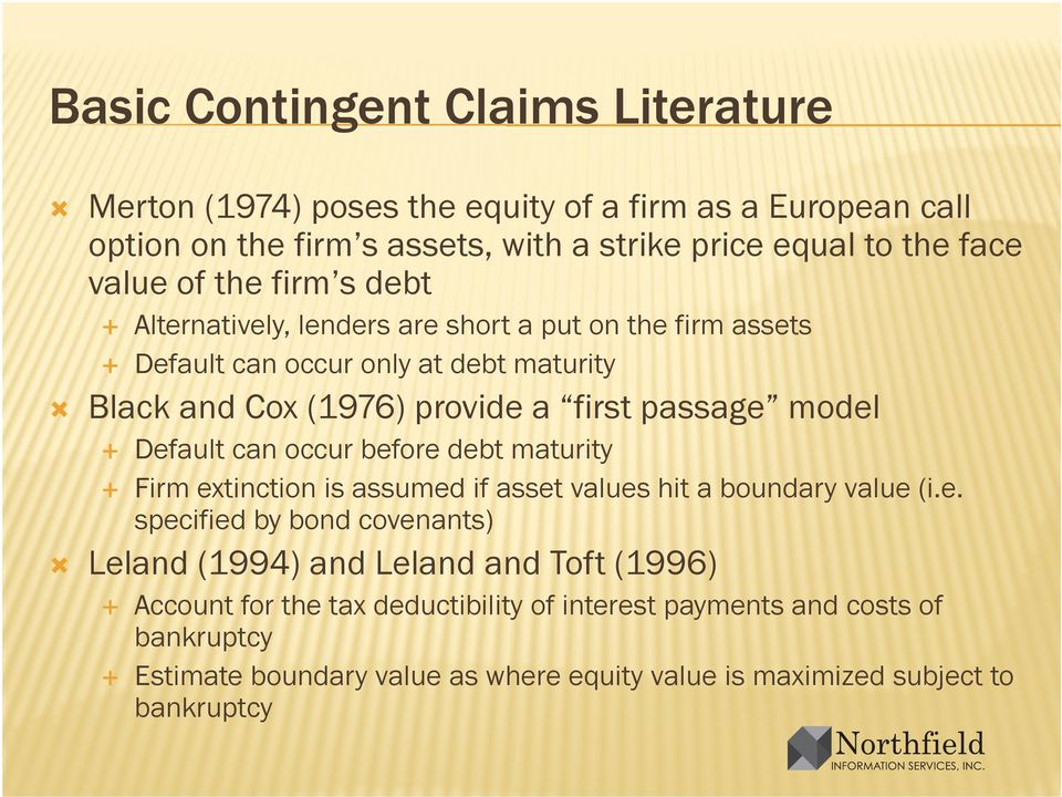 Default can occur before debt maturity Firm extinction is assumed if asset values hit a boundary value (i.e. specified by bond covenants) Leland (1994) and Leland and