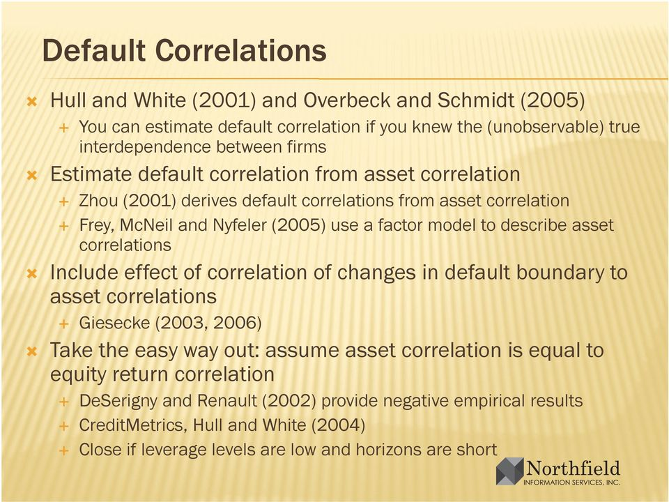 asset correlations Include effect of correlation of changes in default boundary to asset correlations Giesecke (2003, 2006) Take the easy way out: assume asset correlation is equal