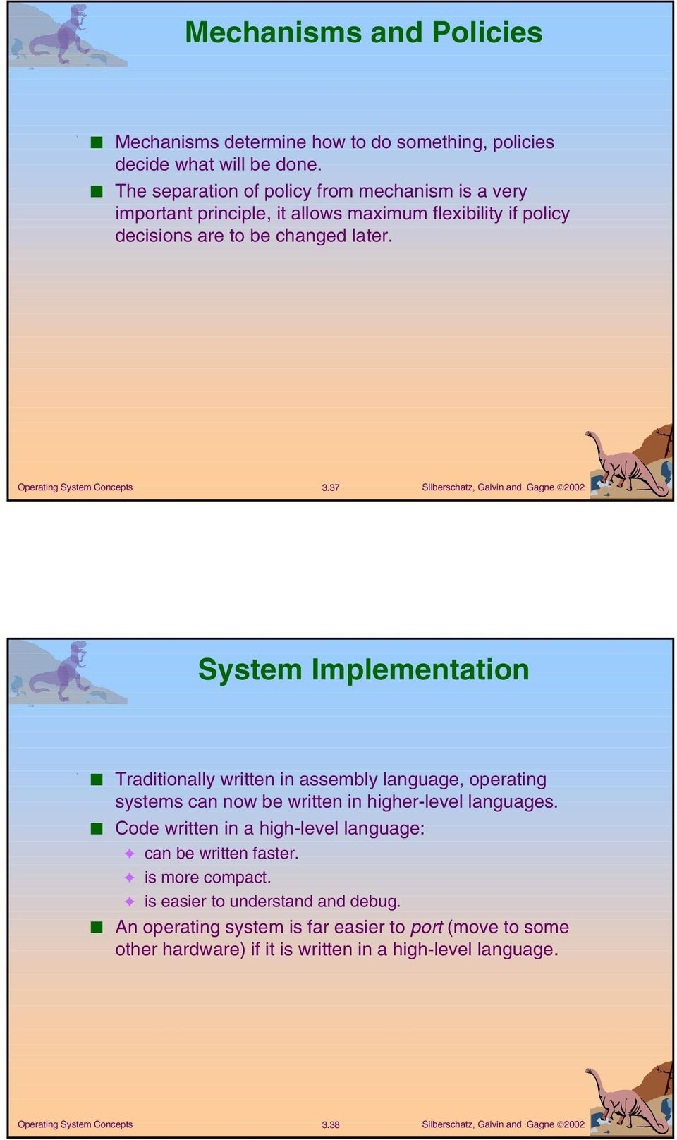 37 System Implementation Traditionally written in assembly language, operating systems can now be written in higher-level languages.