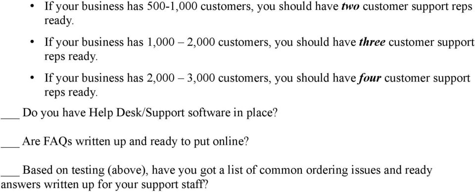 If your business has 2,000 3,000 customers, you should have four customer support reps ready.