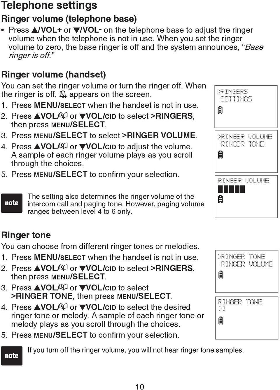 When the ringer is off, appears on the screen. 1. Press MENU/SELECT when the handset is not in use. 2. Press VOL/ or VOL/CID to select >RINGERS, then press MENU/SELECT. 3.