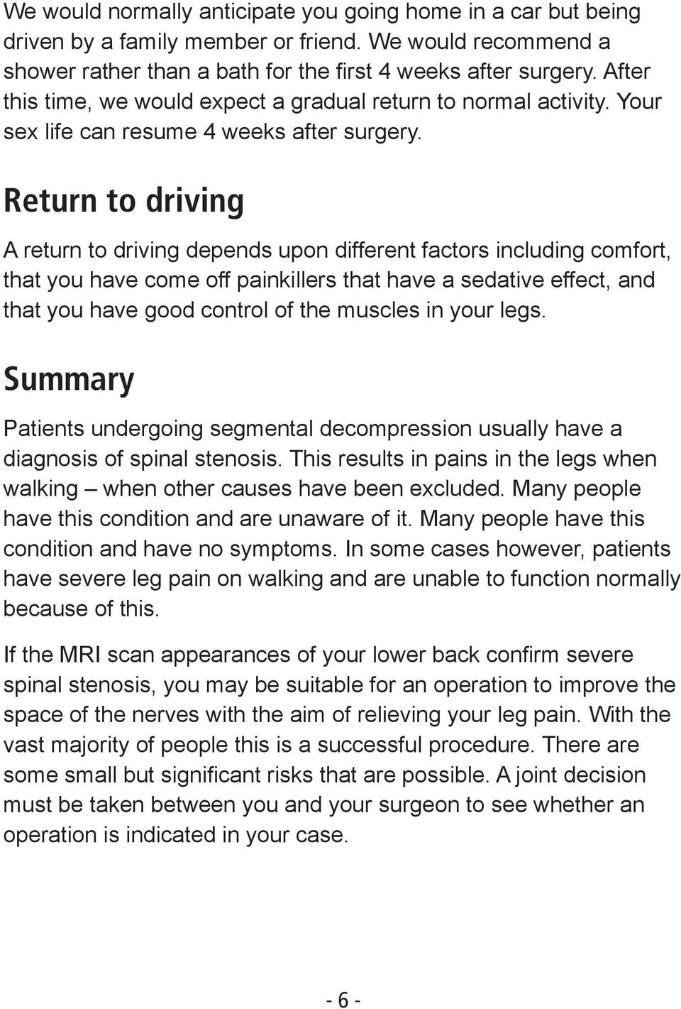 Return to driving A return to driving depends upon different factors including comfort, that you have come off painkillers that have a sedative effect, and that you have good control of the muscles