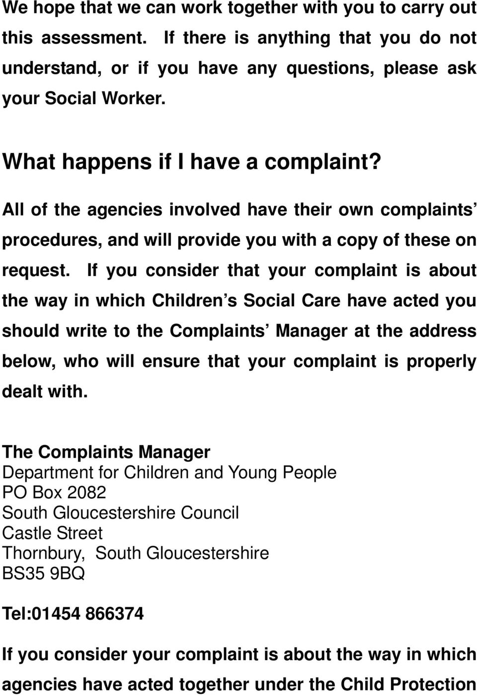 If you consider that your complaint is about the way in which Children s Social Care have acted you should write to the Complaints Manager at the address below, who will ensure that your complaint is
