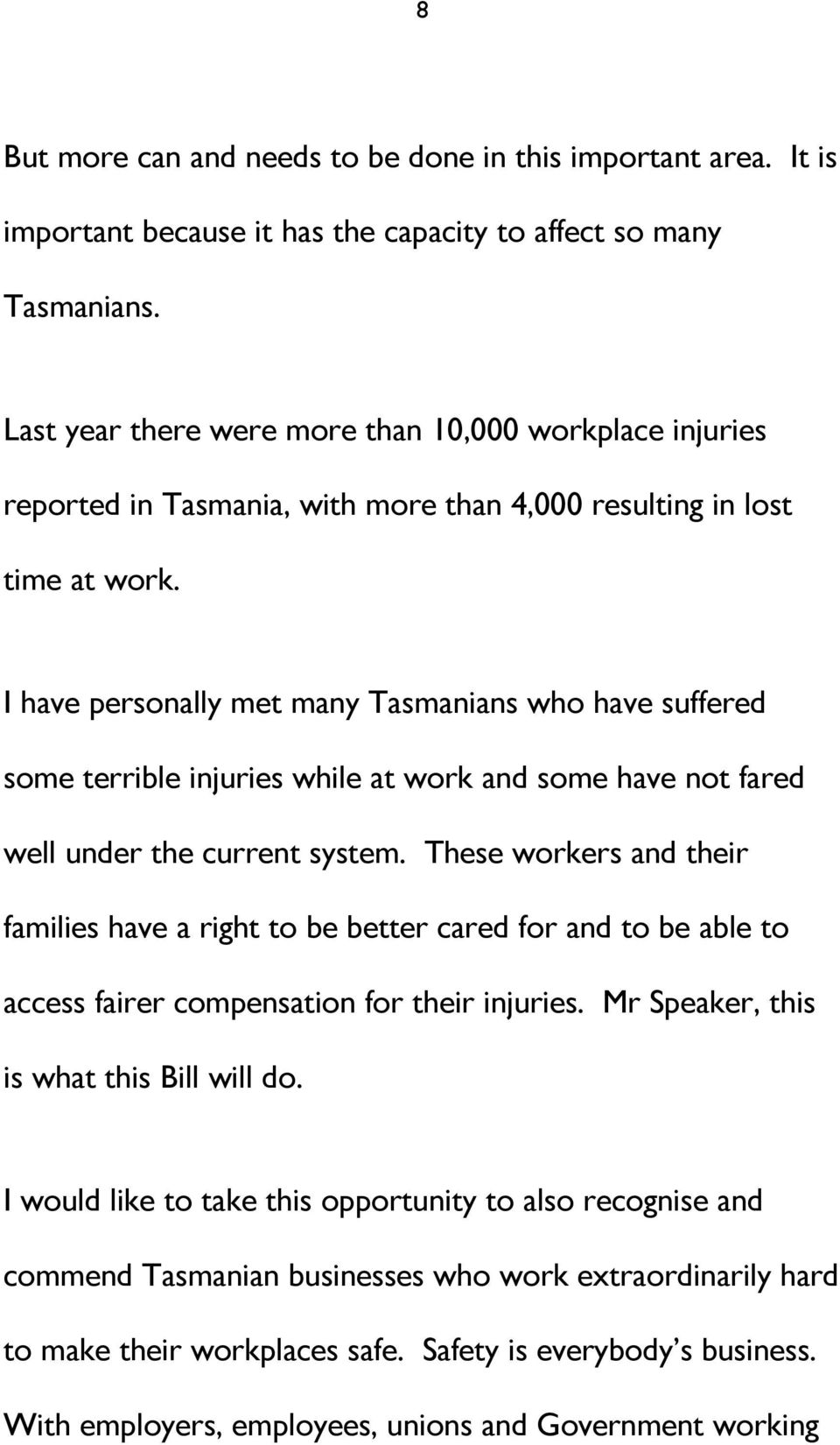 I have personally met many Tasmanians who have suffered some terrible injuries while at work and some have not fared well under the current system.