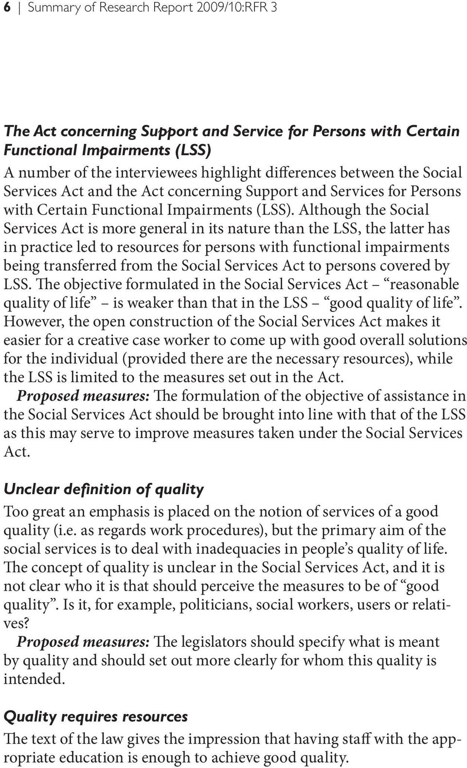 Although the Social Services Act is more general in its nature than the LSS, the latter has in practice led to resources for persons with functional impairments being transferred from the Social