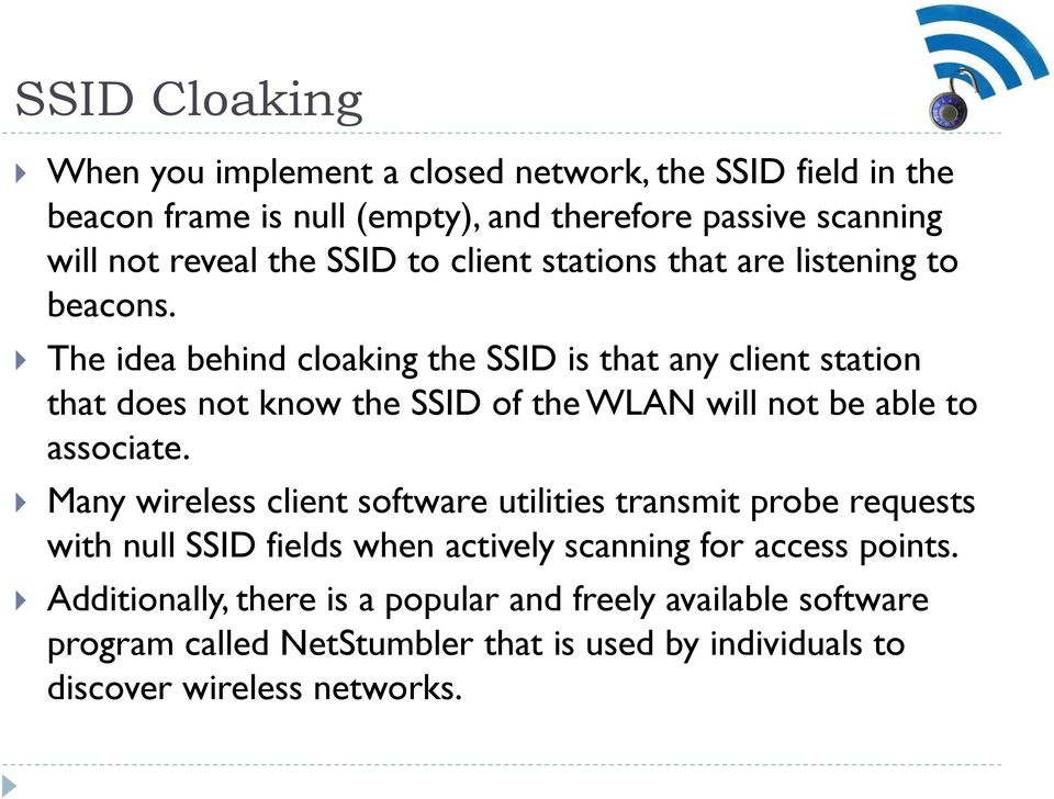 The idea behind cloaking the SSID is that any client station that does not know the SSID of the WLAN will not be able to associate.
