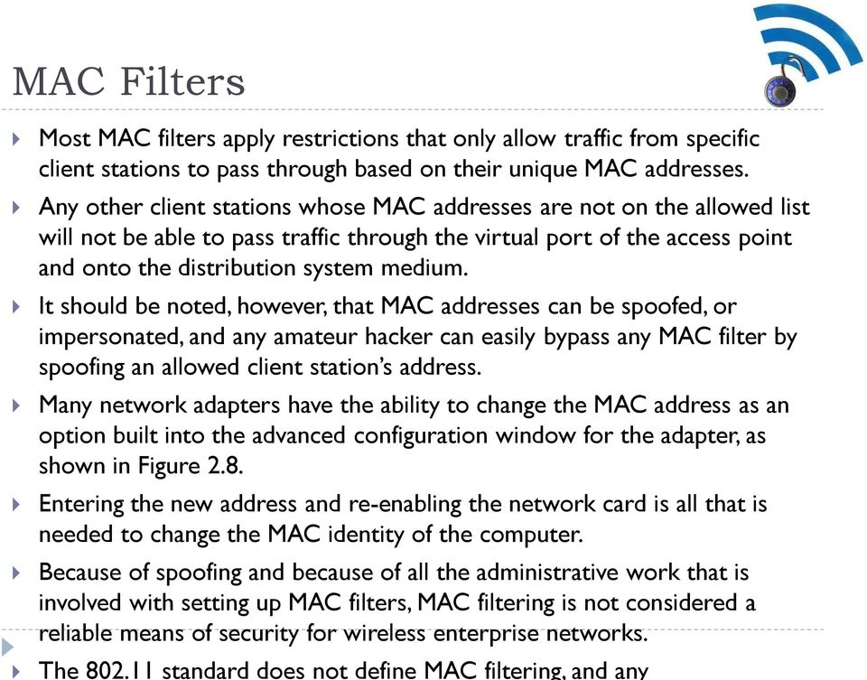 It should be noted, however, that MAC addresses can be spoofed, or impersonated, and any amateur hacker can easily bypass any MAC filter by spoofing an allowed client station s address.