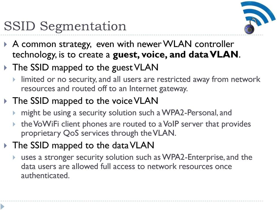 The SSID mapped to the voice VLAN might be using a security solution such a WPA2-Personal, and the VoWiFi client phones are routed to a VoIP server that provides
