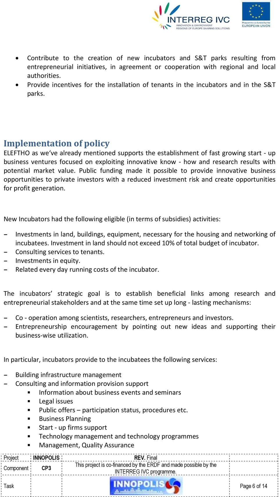 Implementation of policy ELEFTHO as we ve already mentioned supports the establishment of fast growing start - up business ventures focused on exploiting innovative know - how and research results